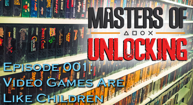 Episode 001: Video Games Are Like Children